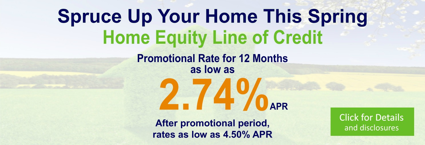 Spruce Up Your Home This Spring. Home Equity Line of Credit. Promotional Rate for 12 Months as low as 2.74% APR. After promotional period, rates as low as 4.50% APR. Click for Details and disclosures.