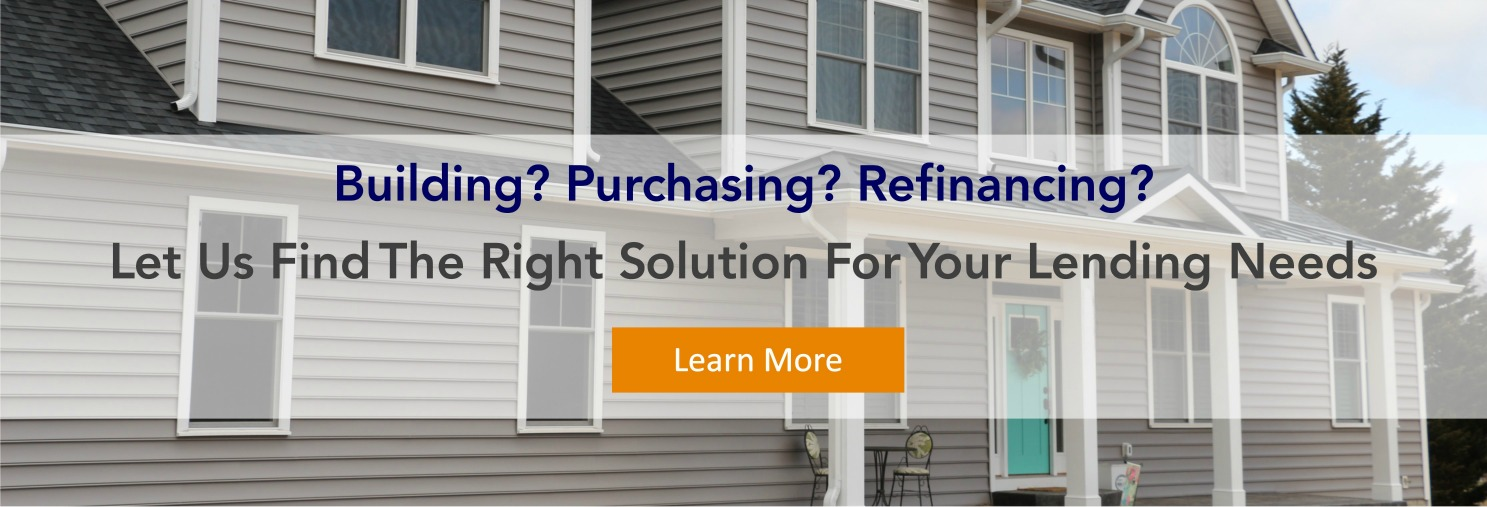 Building? Purchasing? Refinancing? Let Us Find The Right Solution For Your Lending Needs. Learn More.
