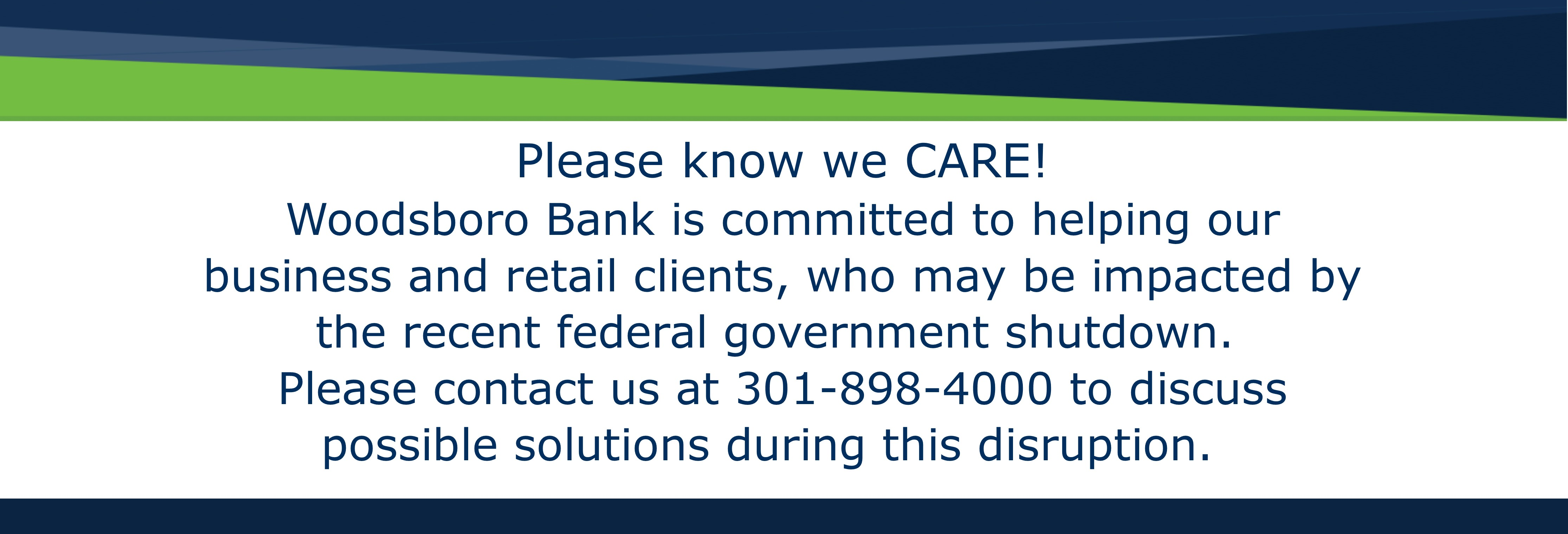 Please know we CARE!  Woodsboro Bank is committed to helping our business and retail clients, who may be impacted by the recent federal government shutdown.  Please contact us at 301-898-4000 to discuss possible solutions during this disruption.