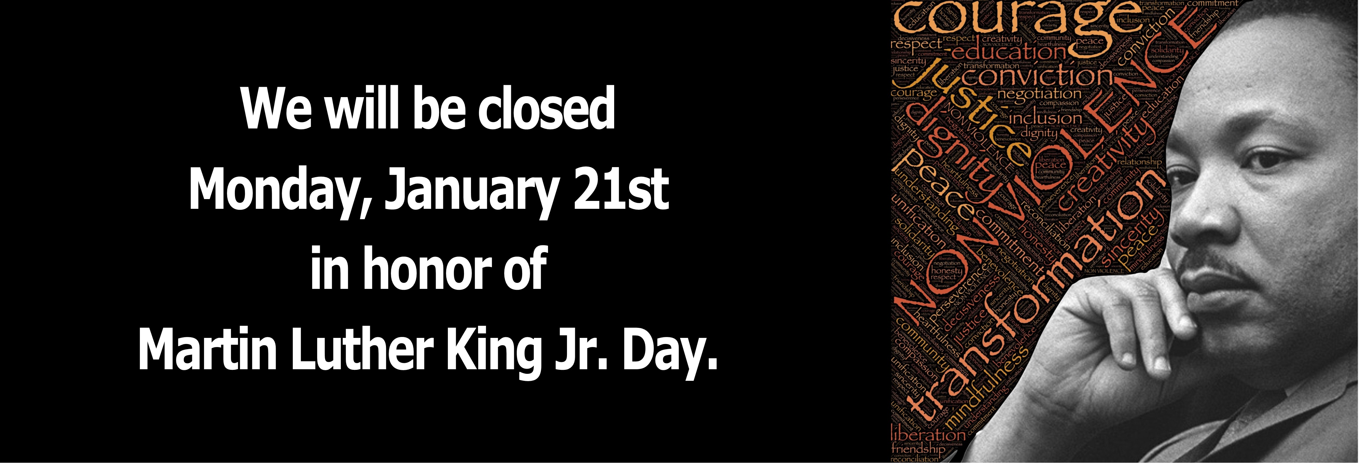 We will be closed Monday, January 21st in honor of Martin Luther King Jr. Day.