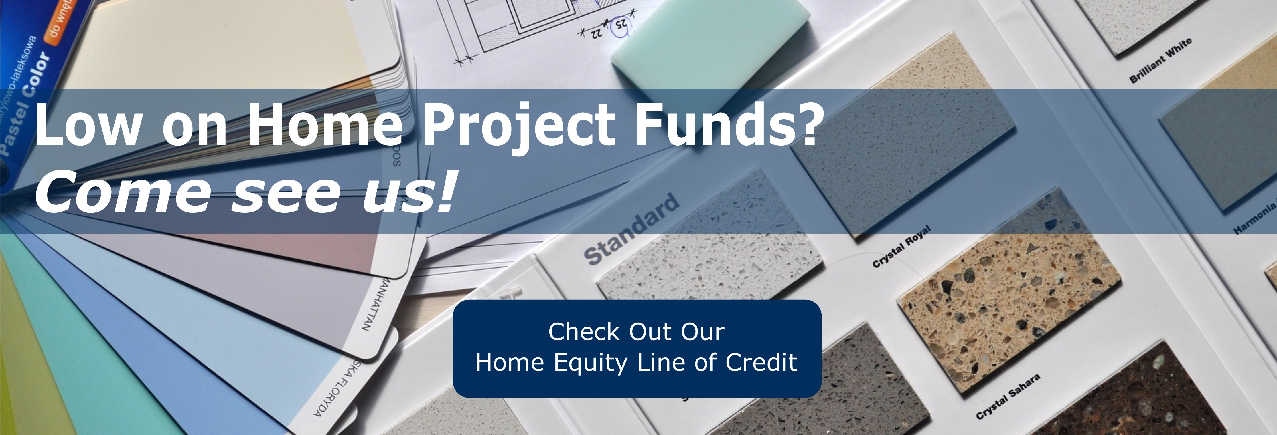 Low on Home Project Funds? Come see us! Check out our Home Equity Line of Credit