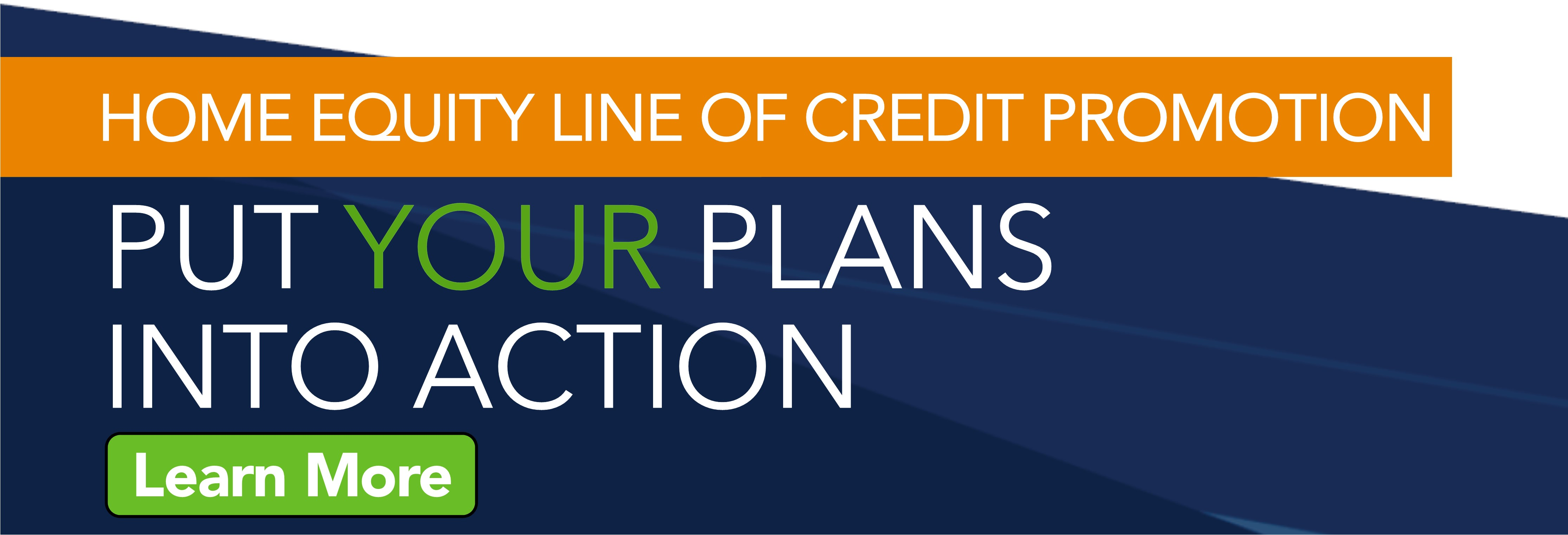 Put your plans into Action with our Home Equity Line of Credit promotion.