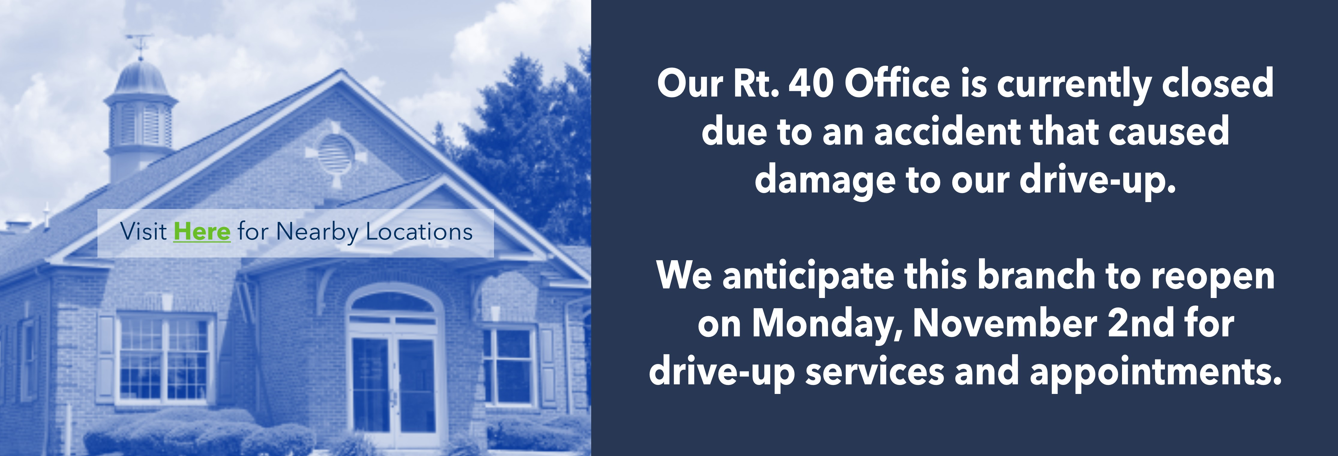 Our Rt. 40 Office is currently closed due to an accident that caused damage to our drive-up. We anticipate our Rt. 40 branch to reopen on Monday, November 2nd for drive-up services and appointments.